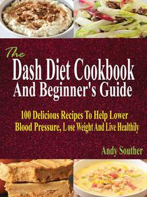The Dash Diet Cookbook And Beginner's Guide: 100 Delicious Recipes To Help Lower Blood Pressure, Lose Weight And Live Healthily