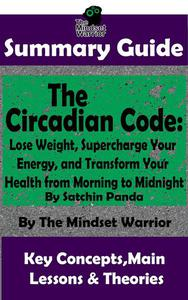 Summary Guide: The Circadian Code: Lose Weight, Supercharge Your Energy, and Transform Your Health from Morning to Midnight: By Satchin Panda | The Mindset Warrior Summary Guide