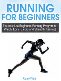 Running For Beginners: The Absolute Beginners Running Program for Weight Loss (Cardio and Strength Training)