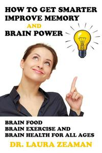 How to Get Smarter, Improve Memory and Brain Power: Brain Food, Brain Exercise and Brain Health