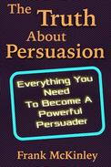 The Truth About Persuasion: Everything You Need to Become a Powerful Persuader