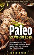 Paleo for Weight Loss: Mouth-Watering Low Carb Paleo Recipes for Losing Weight, Feeling Great, and Satisfying Your Primal Cravings