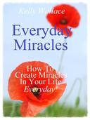 Everyday Miracles - How To Create Miracles In Your Life Each And Every Day!