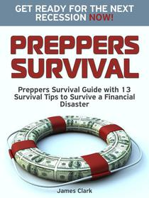 Preppers Survival: Preppers Survival Guide with 13 Survival Tips to Survive a Financial Disaster. Get Ready for the Next Recession NOW!