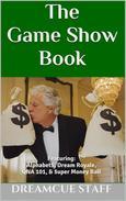 The Game Show Book: Featuring:  Alphabet$, Dream Royale,  QNA 101, & $uper Money Ball