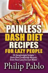 Painless Dash Diet Recipes For Lazy People: 50 Surprisingly Simple Dash Diet Cookbook Recipes Even Your Lazy Ass Can Cook