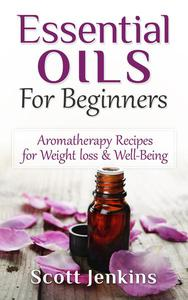 Essential Oils For Beginners: Aromatherapy And Essential Oils: Aromatherapy Recipes for Weight Loss, Allergies, Headaches & Well-Being