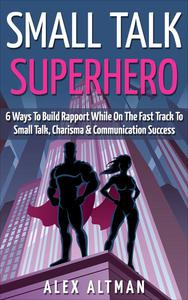 Small Talk Superhero: 6 Ways To Build Rapport While On The Fast Track to Small Talk, Conversation Control, Charisma and Communication Success
