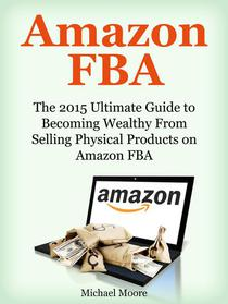 Amazon FBA: The 2015 Ultimate Guide to Becoming Wealthy From Selling Physical Products on Amazon FBA