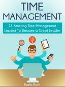 Time Management: 23 Amazing Time-Management Lessons To Become a Great Leader