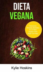 Dieta Vegana : Deliciosas Recetas Basadas En El Plan Vegano Para Bajar De Peso