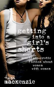 Getting Into a Girl's Shorts: Short Sometimes-Erotic Fiction about Women With Women