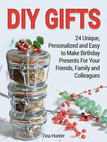 Diy Gifts: 24 Unique, Personalized and Easy to Make Birthday Presents For Your Friends, Family and Colleagues