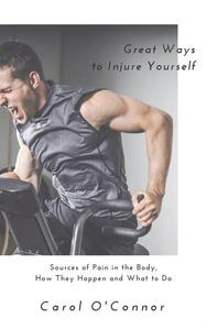 Great Ways to Injure Yourself: Sources of Pain in the Body, How they Happen and What to Do