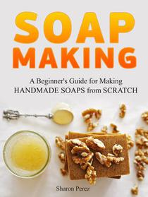 Soap Making: A Beginner's Guide for Making Handmade Soaps from Scratch