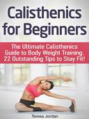 Calisthenics for Beginners: The Ultimate Calisthenics Guide to Body Weight Training. 22 Outstanding Tips to Stay Fit!