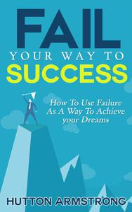 Fail Your Way To Success - How To Use Failure As A Way To Achieve Your Dreams