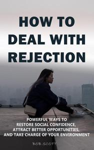 How to Deal with Rejection: Powerful Ways to Restore Social Confidence, Attract Better Opportunities, And Take Charge of Your Environment
