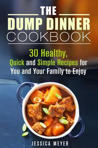 The Dump Dinner Cookbook: 30 Healthy, Quick and Simple Recipes for You and Your Family to Enjoy