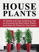 House Plants: 25 Simple and Easy Gardening Tips on Choosing the Best Indoor Plants And Clean Air Plants for Your Home