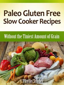 Paleo Gluten Free Slow Cooker Recipes: Without the Tiniest Amount of Grain