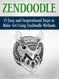 ZenDoodle: 15 Easy and Inspirational Steps to Make Art Using ZenDoodle Methods