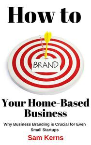 How to Brand Your Home Based Business: Why Business Branding is Crucial for Even Small Startups