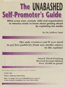 The Unabashed Self-Promoter's Guide: WHAT EVERY MAN, WOMAN, CHILD AND ORGANIZATION IN AMERICA NEEDS TO KNOW ABOUT GETTING AHEAD BY EXPLOITING THE MEDIA