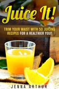 Juice It!: Trim Your Waist With 50 Juicing Recipes For A Healthier You!