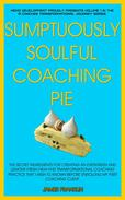 Sumptuously Soulful Coaching Pie - The Secret Ingredients To Creating An Evergreen And Lemony Fresh High-End Transformational Coaching Practice That I Wish I'd Known Before Enrolling My First Client.