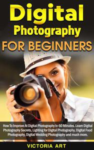 Digital Photography for Beginners: How To Improve At Digital Photography In 60 Minutes. Learn Digital Photography Secrets, Lighting for Digital Photography, Digital Food Photography and much more