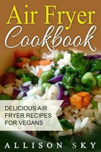 Air Fryer Cookbook: Delicious Air Fryer Recipes For Vegans