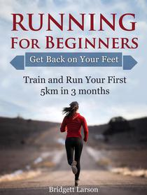 Running For Beginners: Get Back on Your Feet. Train and Run Your First 5km in 3 months.