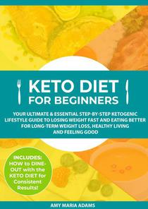 Keto Diet for Beginners: Your Ultimate & Essential Step-by-Step Ketogenic Lifestyle Guide to Losing Weight Fast and Eating Better for Long-Term Weight Loss, Healthy Living and Feeling Good