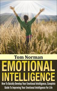 Emotional Intelligence: How To Quickly Develop Your Emotional Intelligence, Complete Guide To Improving Your Emotional Intelligence Today