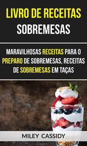 Livro de receitas: Sobremesas: Maravilhosas Receitas Para o Preparo de Sobremesas, Receitas de Sobremesas em Taças