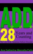 A.D.D. 28 Years and Counting My Life With Attention Deficit Disorder