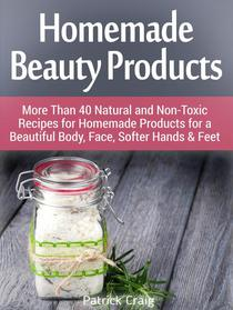 Homemade Beauty Products: More Than 40 Natural and Non-Toxic Recipes for Homemade Products for a Beautiful Body, Face, Softer Hands & Feet