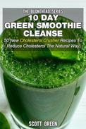 10 Day Green Smoothie Cleanse: 50 New  Cholesterol Crusher Recipes To Reduce Cholesterol The Natural Way