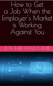 How to Get a Job When the Employer's Market is Working Against You