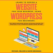 Learn to Design a Website for Your Business, Using WordPress for Beginners BEST Website Development Methods, for Building Advanced Sites EFFORTLESSLY to Full Optimization, Creating Content and More.