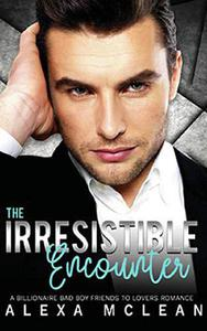 The Irresistible Encounter: A Billionaire Bad Boy Friends To Lovers Romance