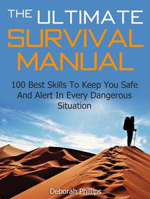 The Ultimate Survival Manual: 100 Best Skills To Keep You Safe And Alert In Every Dangerous Situation