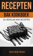 Recepten: Bak Kookboek: 25 Heerlijke Bak Recepten
