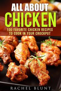 All About Chicken: 100 Favorite Chicken Recipes to Cook in Your Crockpot