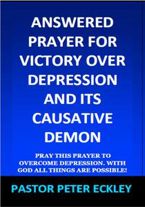 Answered Prayer for Victory Over Depression and its Causative Demon: Pray This Prayer to Overcome Depression. With God all Things are Possible!