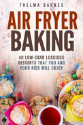 Air Fryer Baking: 40 Low-Carb Luscious Desserts that You and Your Kids Will Enjoy