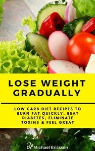 Lose Weight Gradually: Low Carb Diet Recipes to Burn Fat Quickly, Beat Diabetes, Eliminate Toxins & Feel Great