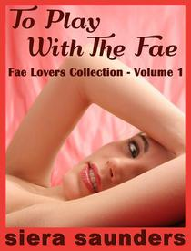 To Play With The Fae: Fae Lovers Collection, Volume 1 (erotic short story, fantasy erotica, erotic romance, outdoor sex, sexy romance, explicit sex, erotica, sex stories, spanking, threesomes)