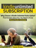Kindle Unlimited Subscription: Why Choose a Kindle Unlimited Subscription? Find Answers about ALL You Need to Know About Kindle Unlimited